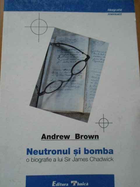 neutronul si bomba o biografie a lui sir james chadwick andrew brown