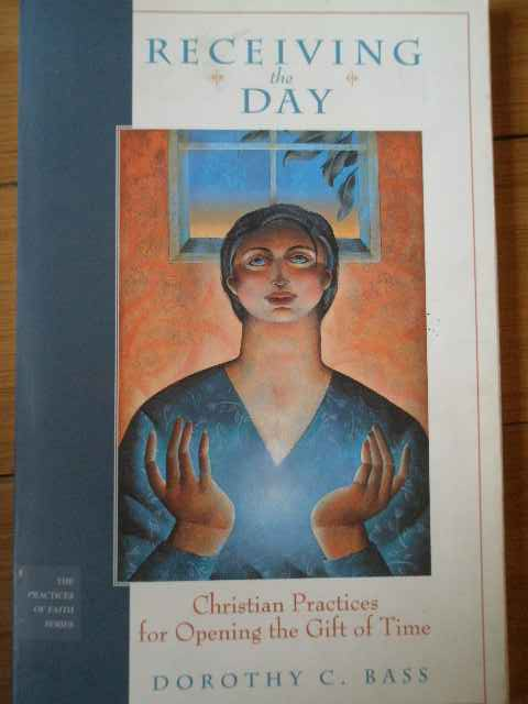 receiving the day christian practices for opening the gift of time                                   dorothy c. bass