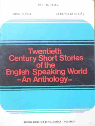 TWENTIETH CENTURY SHORT STORIES OF THE ENGLISH SPEAKING WORLD AN ANTHOLOGY                           HERTHA PEREZ IRINA BURLUI DUMITRU DOROBAT