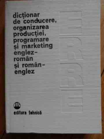 DICTIONAR DE CONDUCERE, ORGANIZAREA PRODUCTIEI, PROGRAMARE SI MARKETING ENGLEZ-ROMAN SI RO...