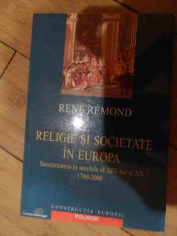 religie si societate in europa secularizarea in secolele al xix-lea si xx 1780-2000                  rene remond